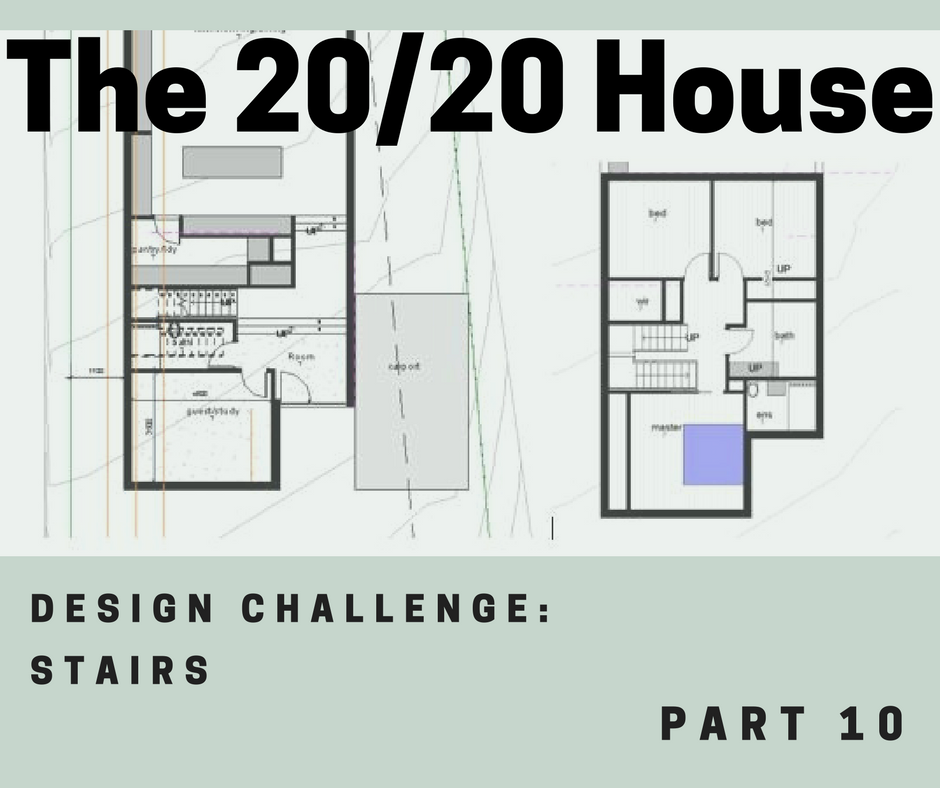 The 20/20 House Part 10 – Design Challenge: Stairs